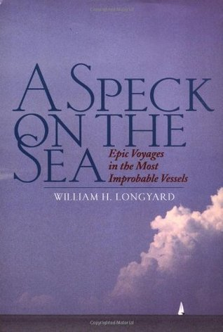 A Speck on the Sea: Epic Voyages in the Most Improbable Vessels William H. Longyard