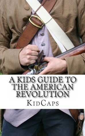 A Kids Guide to the American Revolution: thirteen colonies, colonial america, boston tea party, paul revere, thomas jefferson KidCaps