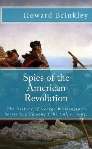 Spies of the American Revolution: The History of George Washingtons Secret Spying Ring Howard Brinkley