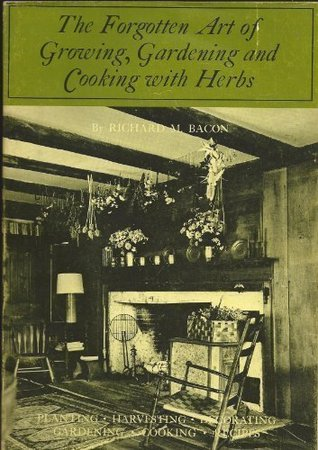 Forgotten Arts: Growing, Gardening and Cooking With Herbs Richard M. Bacon