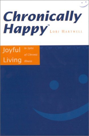 Chronically Happy: Joyful Living In Spite Of Chronic Illness Lori Hartwell