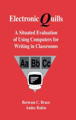 Electronic Quills: A Situated Evaluation of Using Computers for Writing in Classrooms (Technology and Education Series) Bertram C. Bruce