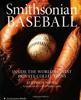 Smithsonian Baseball: Inside the Worlds Finest Private Collections  by  Stephen Wong