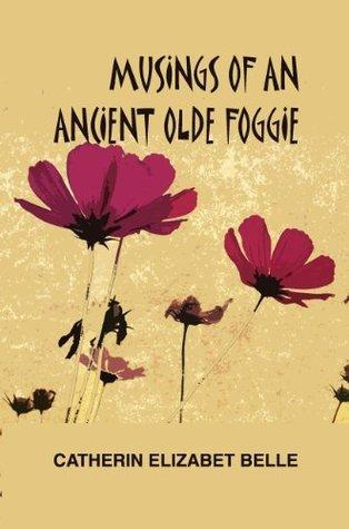 Musings of an Ancient Olde Foggie  by  Catherin Elizabet Belle