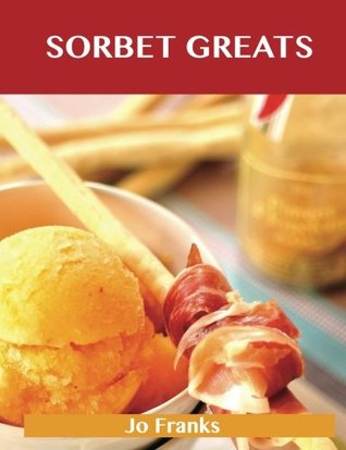 Sorbet Greats: Delicious Sorbet Recipes, The Top 93 Sorbet Recipes Jo Franks