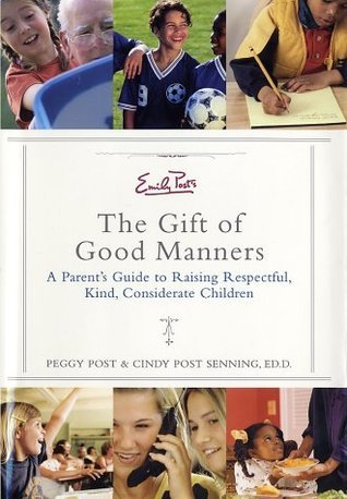 Emily Posts The Gift of Good Manners: A Parents Guide to Raising Respectful, Kind, Considerate Children  by  Peggy Post