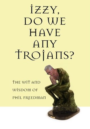 Izzy, Do We Have Any Trojans?: The Wit and Wisdom of Phil Freedman  by  Phil Freedman