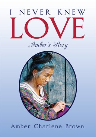 I NEVER KNEW LOVE: Ambers Story Amber Charlene Brown