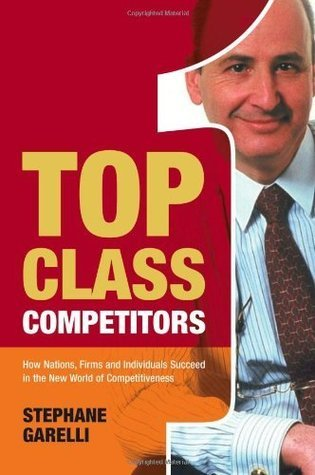 Top Class Competitors: How Nations, Firms and Individuals Succeed in the New World of Competitiveness Stephane Garelli