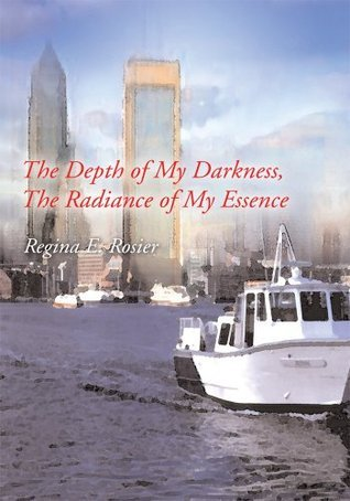 The Depth of My Darkness, The Radiance of My Essence  by  Regina Rosier