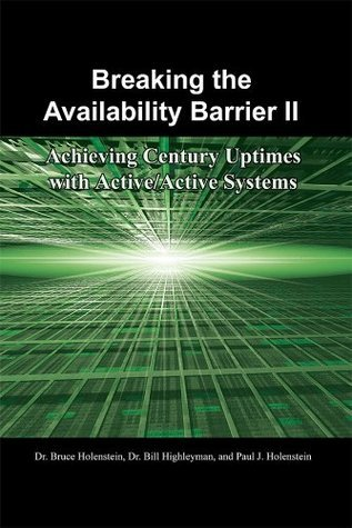 Breaking the Availability Barrier II: Achieving Century Uptimes with Active/Active Systems  by  Bruce Holenstein