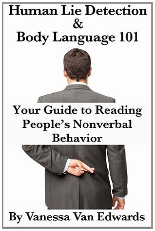 Human Lie Detection and Body Language 101: Your Guide to Reading Peoples Nonverbal Behavior Vanessa Van Edwards