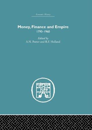 Money, Finance and Empire: 1790-1960 (Economic History) Andrew N. Porter