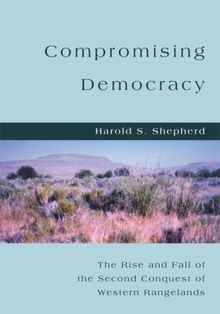 COMPROMISING DEMOCRACY: The Rise and Fall of the Second Conquest of Western Rangelands  by  Harold Shepherd