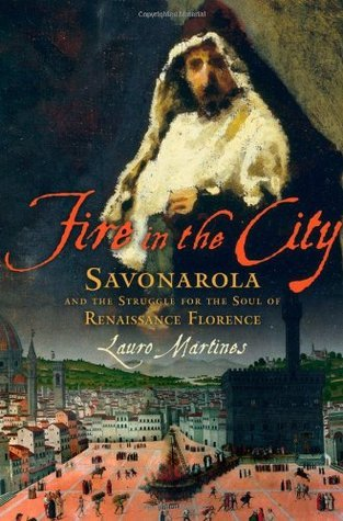 Fire in the City: Savonarola and the Struggle for Renaissance Florence  by  Lauro Martines