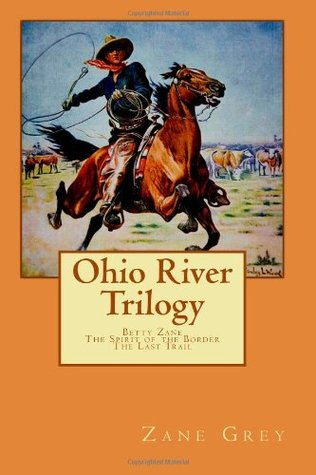 Zane Grey Ohio River Trilogy: Betty Zane, The Spirit of the Border, The Last Trail)  by  Zane Grey
