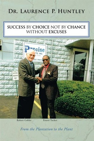 SUCCESS BY CHOICE NOT BY CHANCE WITHOUT EXCUSES: From the Plantation to the Plant Laurence P. Huntley