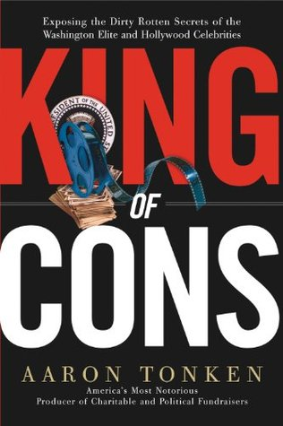 King of Cons: Exposing the Dirty, Rotten Secrets of the Washington Elite and Hollywood Celebrities  by  Aaron Tonken