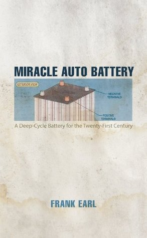 Miracle Auto Battery: A Deep-Cycle Battery for the Twenty-First Century  by  Frank Earl