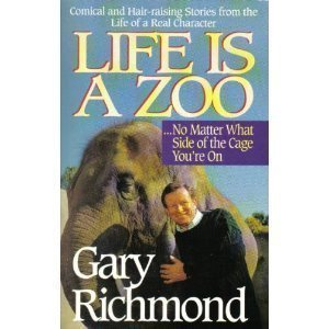 Life is a Zoo-- No Matter What Side of the Cage Youre on: Stories from the Life of a Real... Gary Richmond