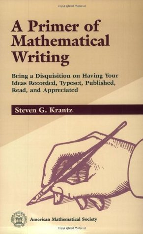 A Primer of Mathematical Writing: Being a Disquisition on Having Your Ideas Recorded, Typeset, Published, Read and Appreciated  by  Steven G. Krantz