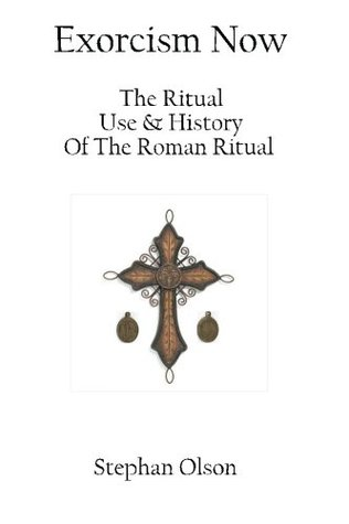 Exorcism Now: The Ritual, Use, and History of the Roman Ritual  by  Stephan Olson