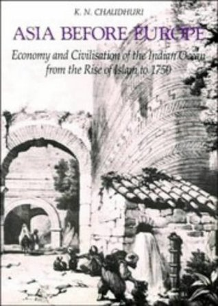 Asia Before Europe: Economy and Civilisation of the Indian Ocean from the Rise of Islam to 1750 Kirti Chaudhuri