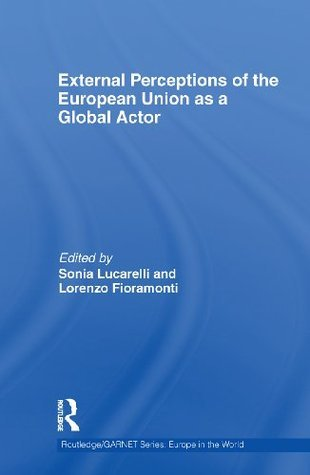 External Perceptions of the European Union as a Global Actor (Routledge/GARNET series) Sonia Lucarelli