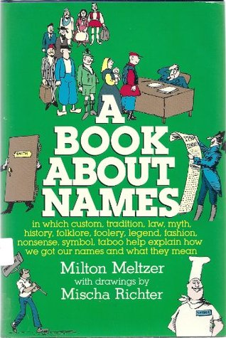 A Book about Names: In Which Custom, Tradition, Law, Myth, History, Folklore, Foolery, Legend, Fashion, Nonsense, Symbol, Taboo Help Explain How We Got Our Names and What They Mean  by  Milton Meltzer