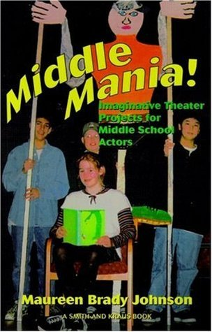 Middle Mania: Imaginative Theater Projects for Middle School Actors (Young Actors Series) Maureen Brady Johnson