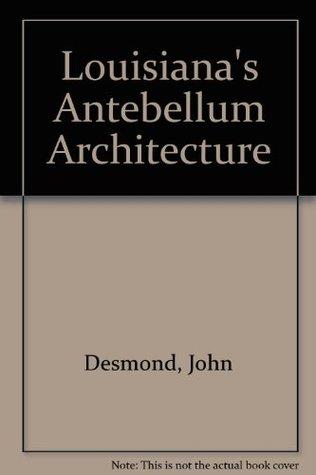 Louisianas Antebellum Architecture John Desmond