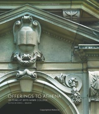 Offerings to Athena: 125 Years at Bryn Mawr College  by  Anne L. Bruder