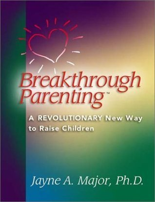 Breakthrough Parenting : A Revolutionary New Way to Raise Children  by  Jayne Major