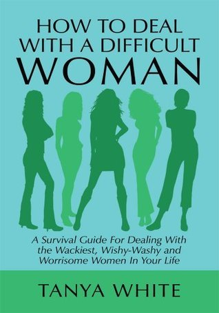 How to Deal With A Difficult Woman  by  Tanya White