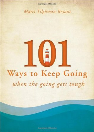 101 Ways to Keep Going When the Going Gets Tough  by  Marci Tilghman-Bryant