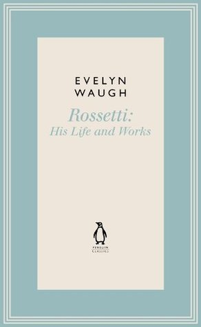 Rossetti: His Life and Works (1) (Penguin Classics Waugh 01) Evelyn Waugh