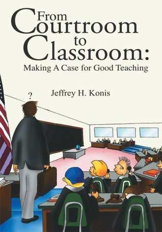 From Courtroom to Classroom: Making A Case for Good Teaching Jeffrey H. Konis