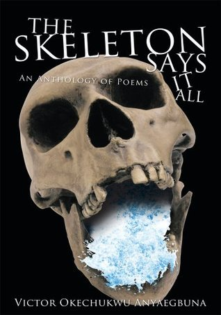 THE SKELETON SAYS IT ALL: An Anthology of Poems  by  Victor Okechukwu Anyaegbuna