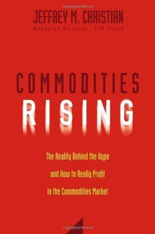 Commodities Rising: The Reality Behind the Hype and How To Really Profit in the Commodities Market Jeffrey M. Christian