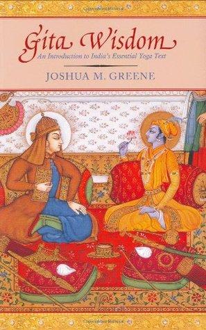 Gita Wisdom: An Introduction to Indias Essential Yoga Text Joshua M. Greene