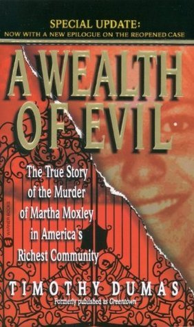 A Wealth of Evil: The True Story of the Murder of Martha Moxley in Americas Richest Community Timothy Dumas
