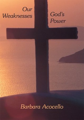 Our Weaknesses Gods Power  by  Barbara Acocello
