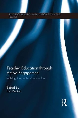 Teacher Education Through Active Engagement: Raising the Professional Voice  by  Lori Beckett