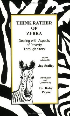 Think Rather of Zebra: Dealing with Aspects of Poverty Through Story Jay Stailey