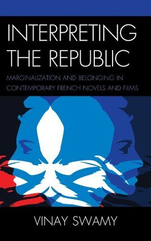 Interpreting the Republic: Marginalization and Belonging in Contemporary French Novels and Films Vinay Swamy