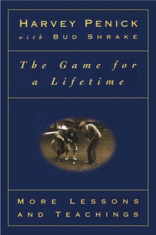 The Game for a Lifetime: More Lessons and Teachings  by  Harvey Penick