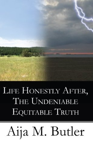 Life Honestly After, The Undeniable Equitable Truth  by  Aija M. Butler