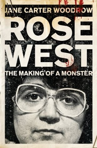 Rose West: The Making of a Monster Jane Carter Woodrow