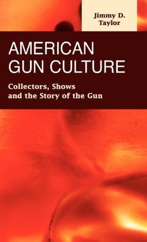 American Gun Culture: Collectors, Shows, and the Story of the Gun Jimmy D. Taylor