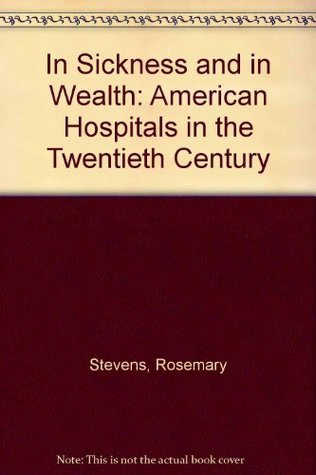 In Sickness and in Wealth: American Hospitals in the Twentieth Century  by  Rosemary  Stevens